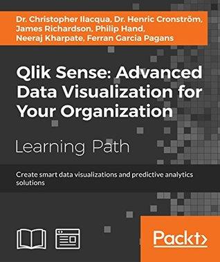 Qlik Sense: Advanced Data Visualization for Your Organization: Create smart data visualizations and predictive analytics solutions