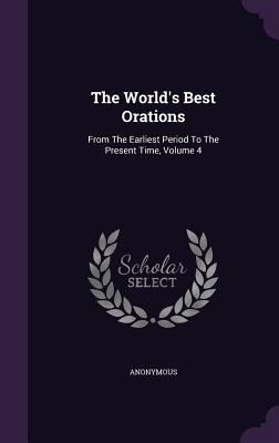 The World's Best Orations: From the Earliest Period to the Present Time, Volume 4