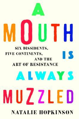 A Mouth Is Always Muzzled: Six Dissidents, Five Continents, and the Art of Resistance