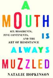 A Mouth Is Always Muzzled: Six Dissidents, Five Continents, and the Art of Resistance Pdf Book