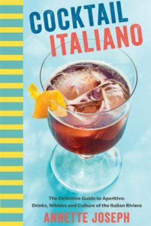 Cocktail Italiano: The Definitive Guide to Aperitivo: Drinks, Nibbles, and Tales of the Italian Riviera