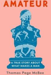 Amateur: A True Story About What Makes a Man Pdf Book