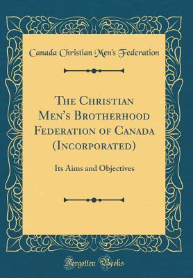 The Christian Men's Brotherhood Federation of Canada (Incorporated): Its Aims and Objectives
