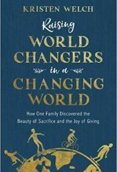 Raising World Changers in a Changing World: How One Family Discovered the Beauty of Sacrifice and the Joy of Giving Pdf Book