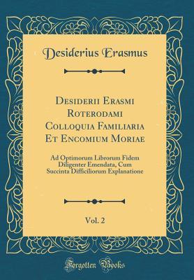 Desiderii Erasmi Roterodami Colloquia Familiaria Et Encomium Moriae, Vol. 2: Ad Optimorum Librorum Fidem Diligenter Emendata, Cum Succinta Difficiliorum Explanatione