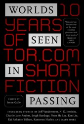 Worlds Seen in Passing: Ten Years of Tor.com Short Fiction Pdf Book