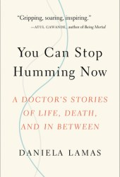 You Can Stop Humming Now: A Doctor's Stories of Life, Death, and in Between Pdf Book