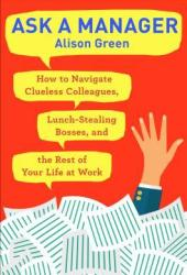 Ask a Manager: How to Navigate Clueless Colleagues, Lunch-Stealing Bosses, and the Rest of Your Life at Work Pdf Book