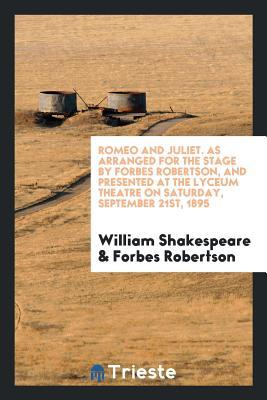 Romeo and Juliet. as Arranged for the Stage by Forbes Robertson, and Presented at the Lyceum Theatre on Saturday, September 21st, 1895