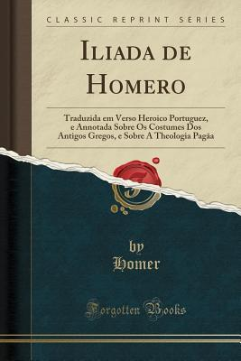Iliada de Homero: Traduzida Em Verso Heroico Portuguez, E Annotada Sobre OS Costumes DOS Antigos Gregos, E Sobre a Theologia Pagāa