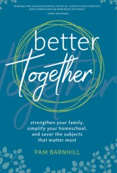 Better Together: Strengthen Your Family, Simplify Your Homeschool, and Savor the Subjects That Matter Most Pdf Book