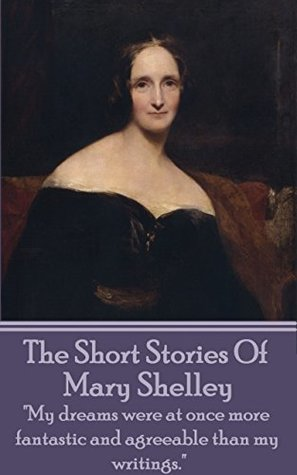 """The Short Stories Of Mary Shelley: """"My dreams were at once more fantastic and agreeable than my writings."""""""