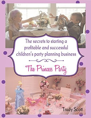 The Secrets To Starting A Profitable & Successful Children's Party Planning Business: The Princess Party