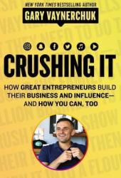 Crushing It!: How Great Entrepreneurs Build Their Business and Influence—and How You Can, Too Book Pdf