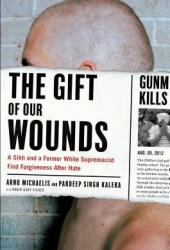 The Gift of Our Wounds: A Sikh and a Former White Supremacist Find Forgiveness after Hate Pdf Book