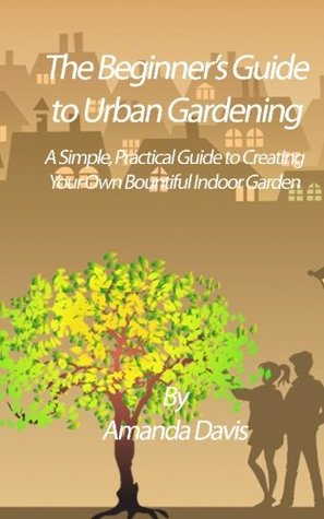 The Beginner's Guide to Urban Gardening: A Simple, Practical Guide to Creating Your Own Bountiful Indoor Garden