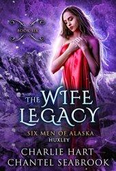 The Wife Legacy: Huxley (Six Men of Alaska #6) Book Pdf