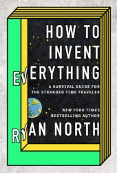 How to Invent Everything: A Survival Guide for the Stranded Time Traveller Book Pdf