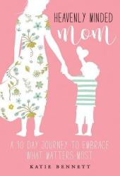 Heavenly Minded Mom: A 90 Day Journey to Embrace What Matters Most Pdf Book