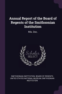 Annual Report of the Board of Regents of the Smithsonian Institution: Mis. Doc.