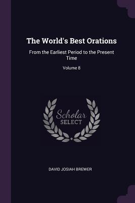 The World's Best Orations: From the Earliest Period to the Present Time; Volume 8