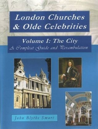 London Churches & Olde Celebrities: The City Volume I: A Compleat Guide and Perambulation