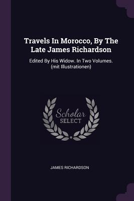 Travels in Morocco, by the Late James Richardson: Edited by His Widow. in Two Volumes.