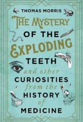 The Mystery of the Exploding Teeth and Other Curiosities from the History of Medicine Pdf Book