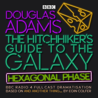 The Hitchhiker's Guide to the Galaxy: Hexagonal Phase: And Another Thing...  The Hitchhiker's Guide to the Galaxy: The Quintessential Phase (Hitchhiker's Guide: Radio Play, #6)