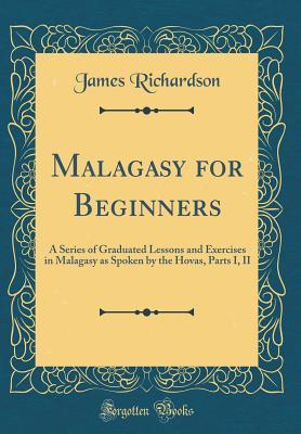 Malagasy for Beginners: A Series of Graduated Lessons and Exercises in Malagasy as Spoken by the Hovas, Parts I, II