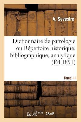 Dictionnaire de Patrologie Ou Ra(c)Pertoire Historique, Bibliographique.Tome III. H-M. - 1854: , Analytique Et Critique Des Saints Pa]res, Des Docteurs