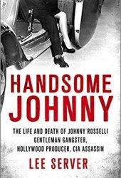 Handsome Johnny: The Life and Death of Johnny Rosselli: Gentleman Gangster, Hollywood Producer, CIA Assassin Pdf Book