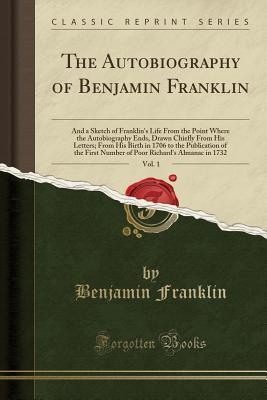 The Autobiography of Benjamin Franklin, Vol. 1: And a Sketch of Franklin's Life from the Point Where the Autobiography Ends, Drawn Chiefly from His Letters; From His Birth in 1706 to the Publication of the First Number of Poor Richard's Almanac in 1732