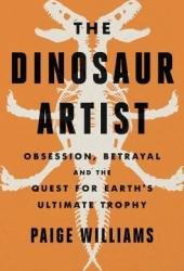 The Dinosaur Artist: Obsession, Betrayal, and the Quest for Earth's Ultimate Trophy Pdf Book