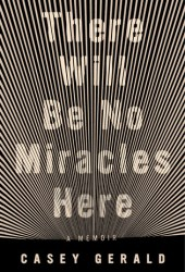 There Will Be No Miracles Here: A Memoir Pdf Book