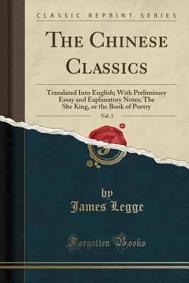 The Chinese Classics, Vol. 3: Translated Into English; With Preliminary Essay and Explanatory Notes; The She King, or the Book of Poetry