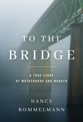 To the Bridge: A True Story of Motherhood and Murder Book Pdf