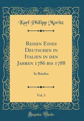 Reisen Eines Deutschen in Italien in Den Jahren 1786 Bis 1788, Vol. 3: In Briefen