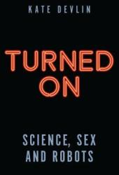 Turned On: Science, Sex and Robots Pdf Book