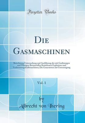 Die Gasmaschinen, Vol. 1: Berechnung Untersuchung Und Ausf�hrung Der Mit Gasf�rmigen Und Fl�ssigen Brennstoffen Betriebenen Explosions-Und Verbrennungskraftmaschinen; Die Generatoren Zur Gaserzeugung