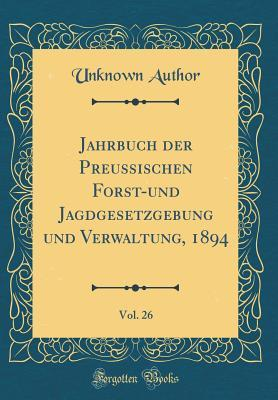 Jahrbuch Der Preussischen Forst-Und Jagdgesetzgebung Und Verwaltung, 1894, Vol. 26