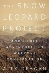 The Snow Leopard Project: And Other Adventures in Warzone Conservation Book Pdf