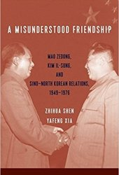 A Misunderstood Friendship: Mao Zedong, Kim Il-Sung, and Sino-North Korean Relations, 1949-1976 Pdf Book