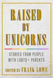 Raised By Unicorns: Stories from People with LGBTQ+ Parents Pdf Book