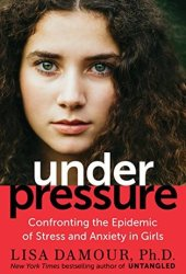 Under Pressure: Confronting the Epidemic of Stress and Anxiety in Girls Pdf Book