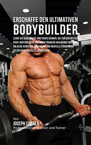 Erschaffe den ultimativen Bodybuilder: Lerne die Geheimnisse und Tricks kennen, die von den besten Profi-Bodybuildern und ihren Trainern angewandt werden ... Kondition und Ernahrung