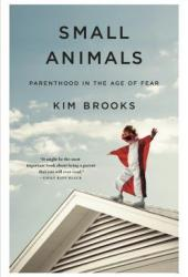 Small Animals: Parenthood in the Age of Fear Pdf Book