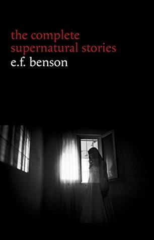 E. F. Benson: The Complete Supernatural Stories (50+ tales of horror and mystery: The Bus-Conductor, The Room in the Tower, Negotium Perambulans, The Man ... The Thing in the Hall, Caterpillars...)