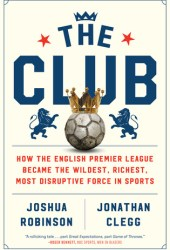 The Club: How the English Premier League Became the Wildest, Richest, Most Disruptive Force in Sports Pdf Book