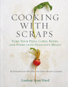 Cooking with Scraps: Turn Your Peels, Cores, Rinds, and Stems into Delicious Meals